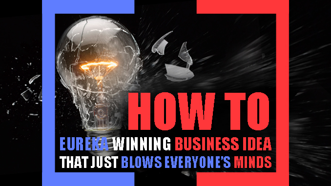 HOW TO COME UP WITH A EUREKA WINNING BUSINESS IDEA